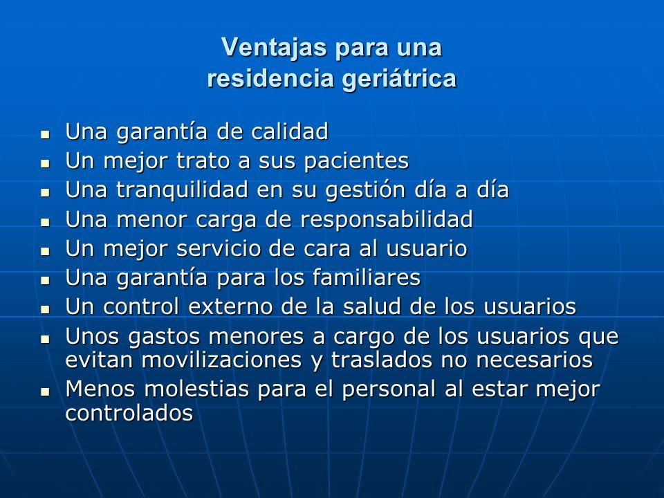 Ventajas para una residencia geriátrica Una garantía de calidad Una garantía de calidad Un mejor trato a sus pacientes Un mejor trato a sus pacientes