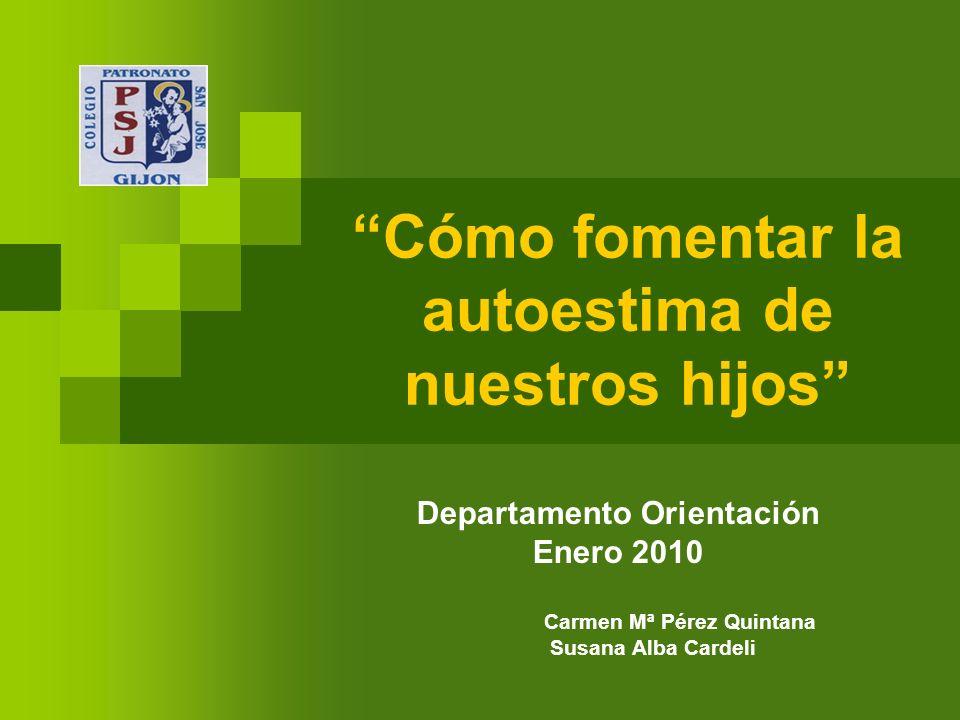 Cómo fomentar la autoestima de nuestros hijos Departamento Orientación Enero 2010 Carmen Mª Pérez Quintana Susana Alba Cardeli