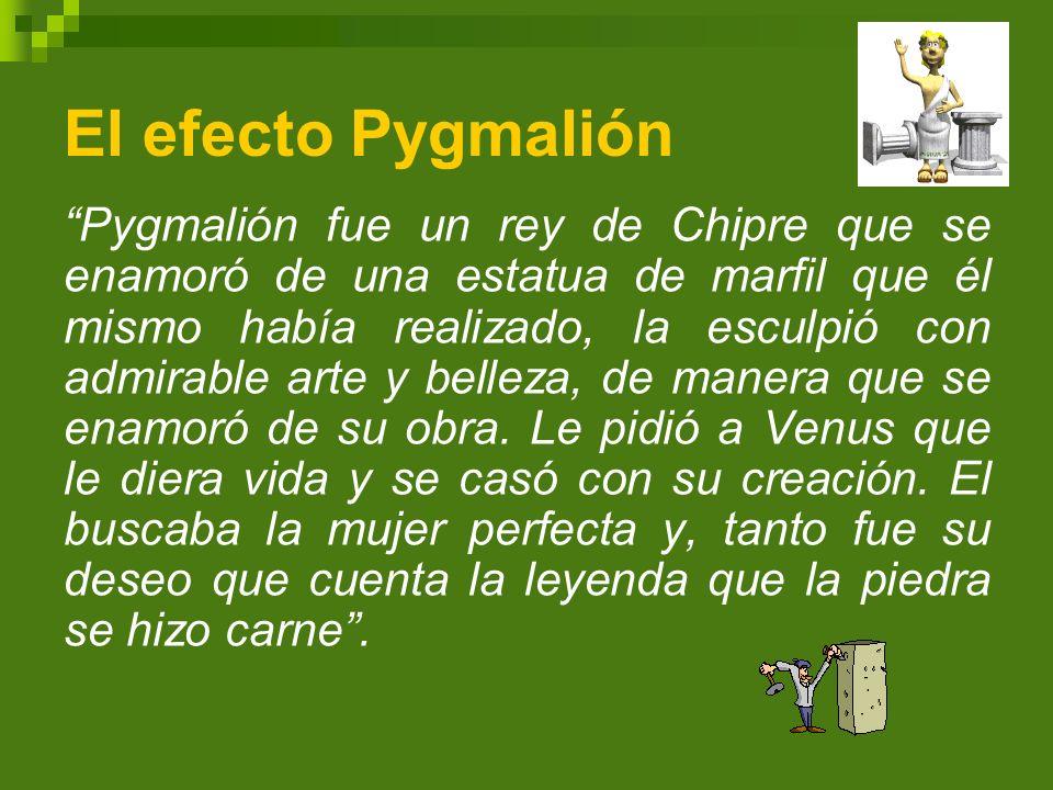 El efecto Pygmalión Pygmalión fue un rey de Chipre que se enamoró de una estatua de marfil que él mismo había realizado, la esculpió con admirable art