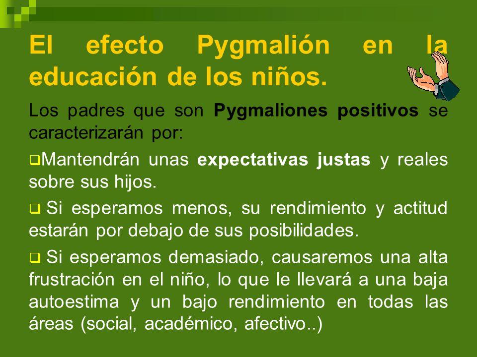 El efecto Pygmalión en la educación de los niños. Los padres que son Pygmaliones positivos se caracterizarán por: Mantendrán unas expectativas justas