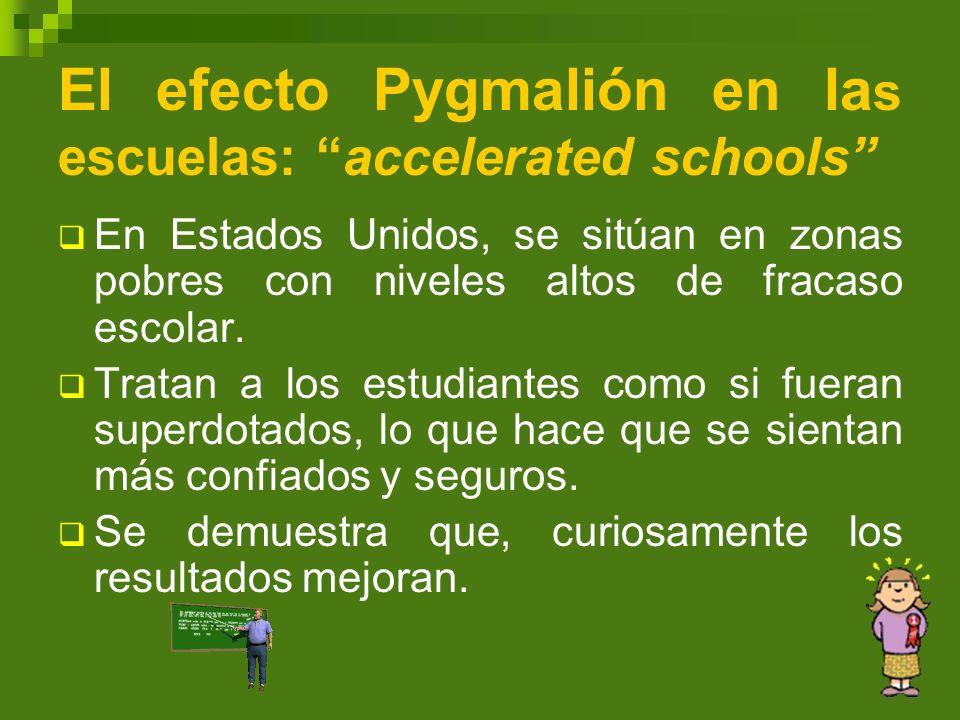 El efecto Pygmalión en la s escuelas: accelerated schools En Estados Unidos, se sitúan en zonas pobres con niveles altos de fracaso escolar. Tratan a