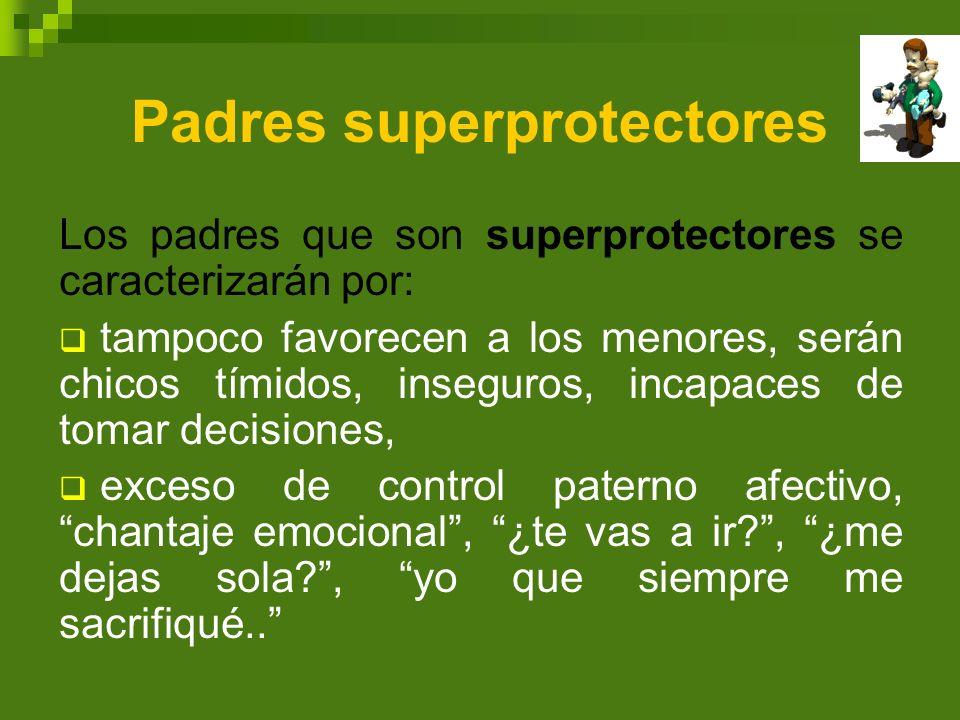 Padres superprotectores Los padres que son superprotectores se caracterizarán por: tampoco favorecen a los menores, serán chicos tímidos, inseguros, i