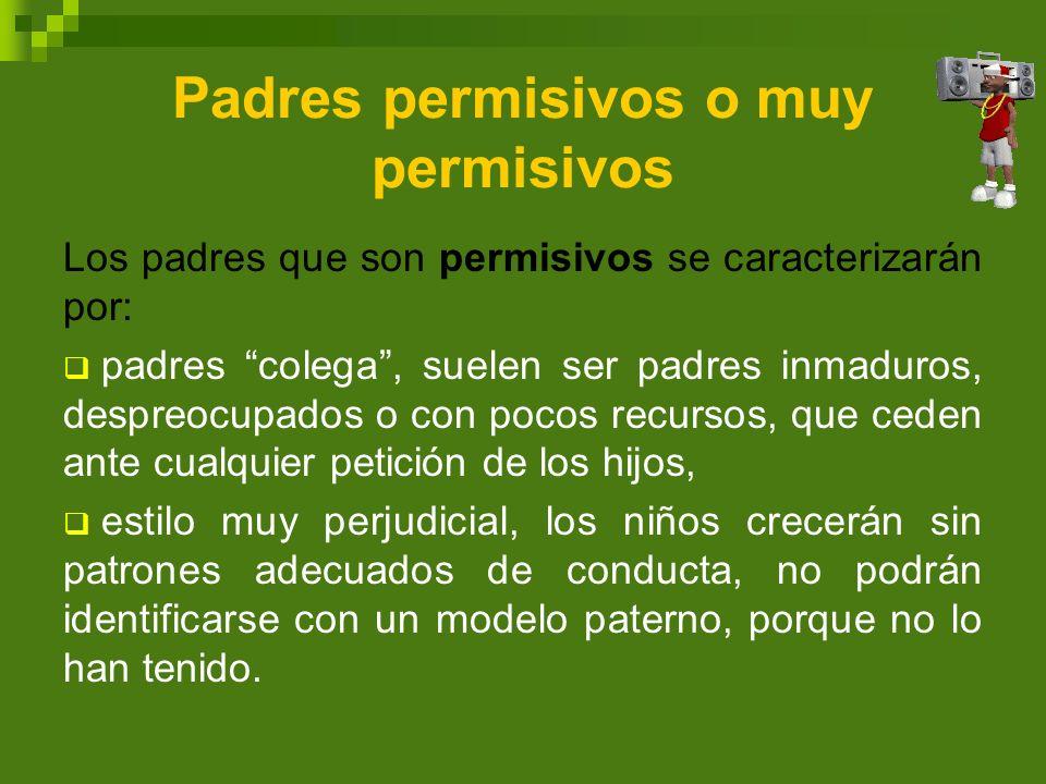 Padres permisivos o muy permisivos Los padres que son permisivos se caracterizarán por: padres colega, suelen ser padres inmaduros, despreocupados o c