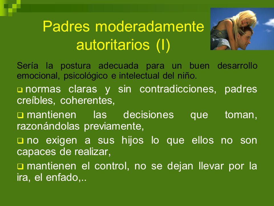 Padres moderadamente autoritarios (I) Sería la postura adecuada para un buen desarrollo emocional, psicológico e intelectual del niño. normas claras y