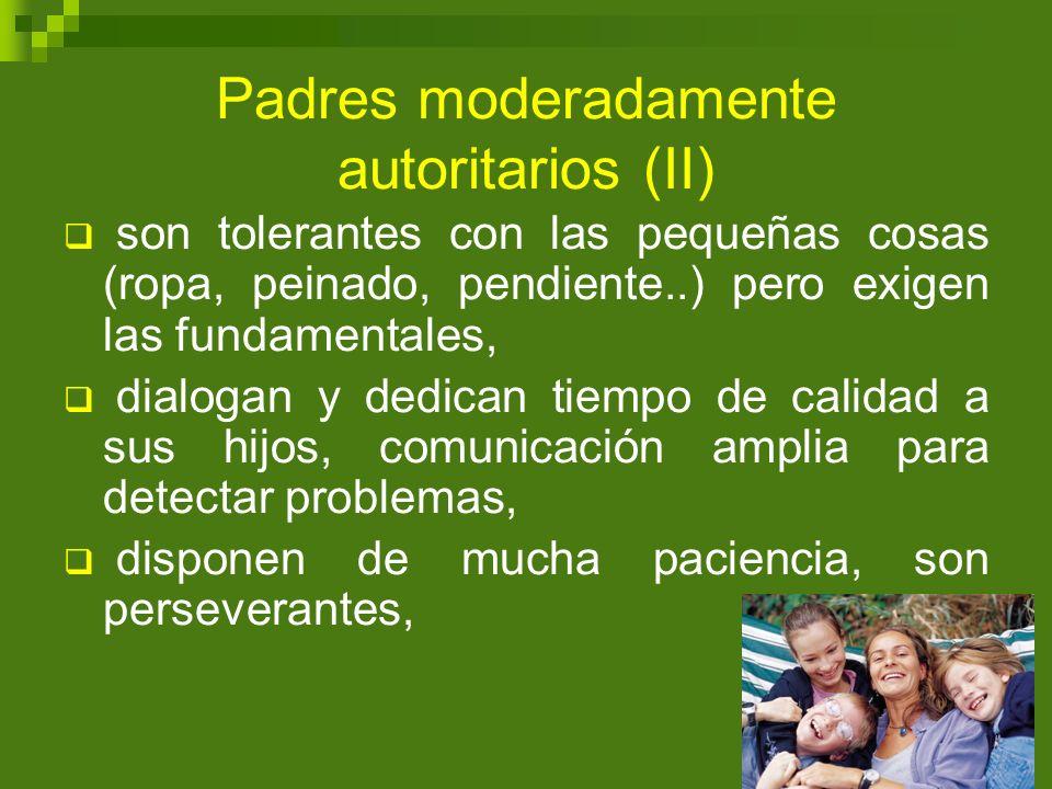 Padres moderadamente autoritarios (II) son tolerantes con las pequeñas cosas (ropa, peinado, pendiente..) pero exigen las fundamentales, dialogan y de