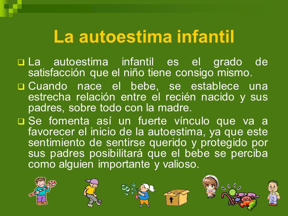 La autoestima infantil La autoestima infantil es el grado de satisfacción que el niño tiene consigo mismo. Cuando nace el bebe, se establece una estre