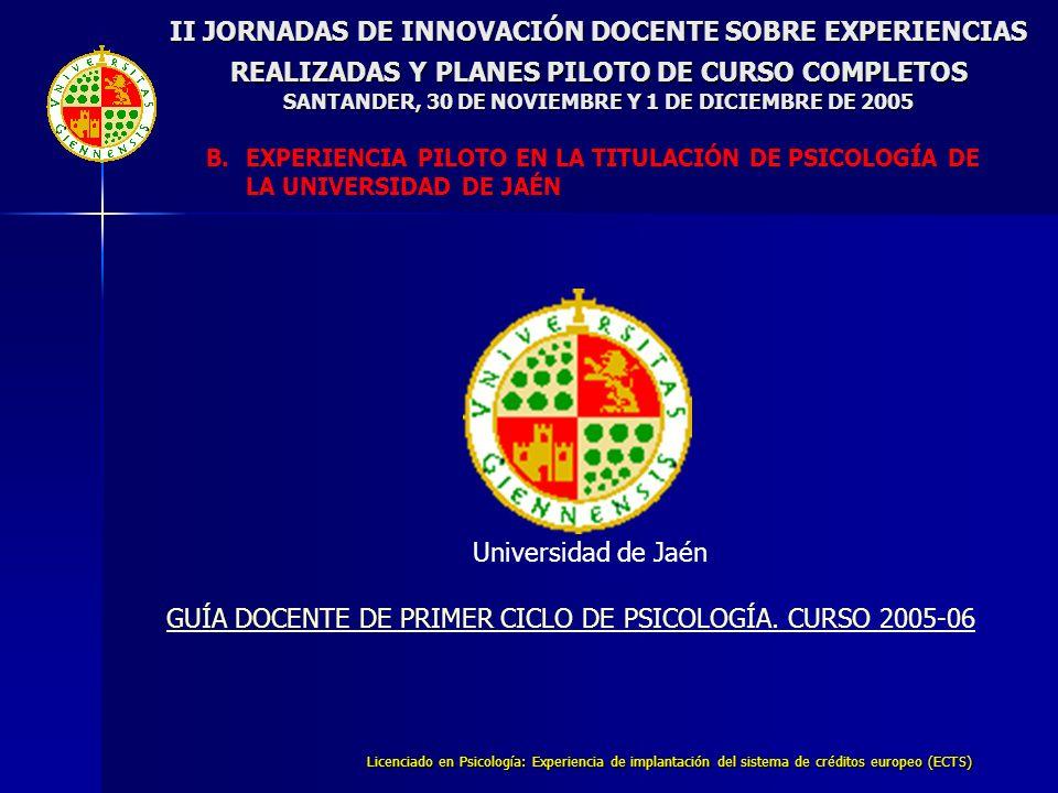 Licenciado en Psicología: Experiencia de implantación del sistema de créditos europeo (ECTS) II JORNADAS DE INNOVACIÓN DOCENTE SOBRE EXPERIENCIAS REALIZADAS Y PLANES PILOTO DE CURSO COMPLETOS SANTANDER, 30 DE NOVIEMBRE Y 1 DE DICIEMBRE DE 2005 Universidad de Jaén GUÍA DOCENTE DE PRIMER CICLO DE PSICOLOGÍA.