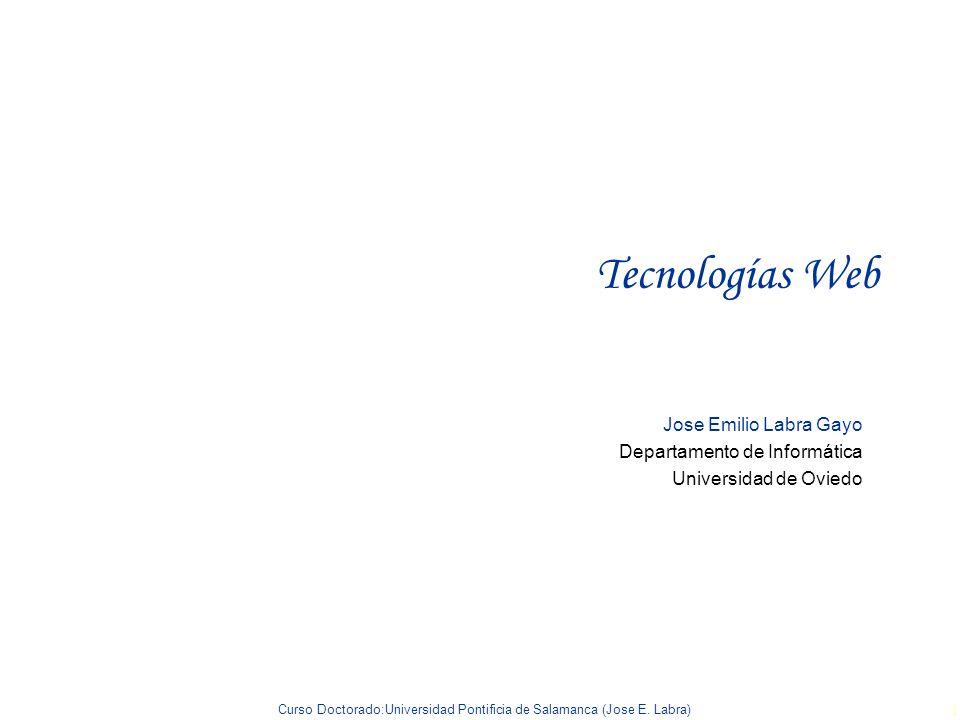 Curso Doctorado:Universidad Pontificia de Salamanca (Jose E. Labra) 1 Tecnologías Web Jose Emilio Labra Gayo Departamento de Informática Universidad d
