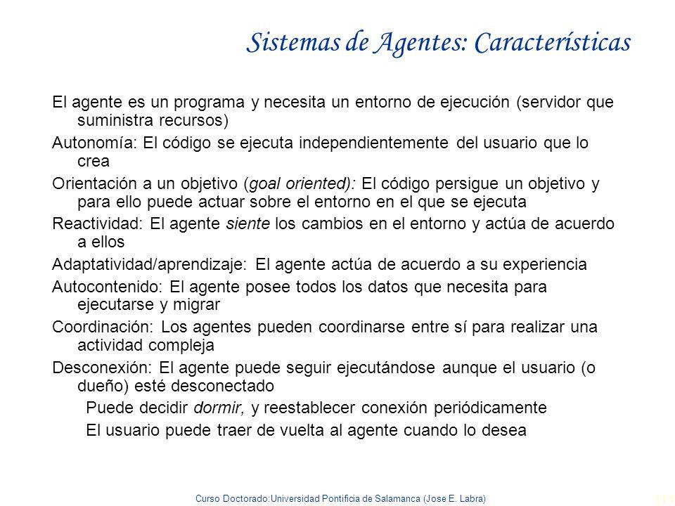 Curso Doctorado:Universidad Pontificia de Salamanca (Jose E. Labra) 114 Sistemas de Agentes: Características El agente es un programa y necesita un en