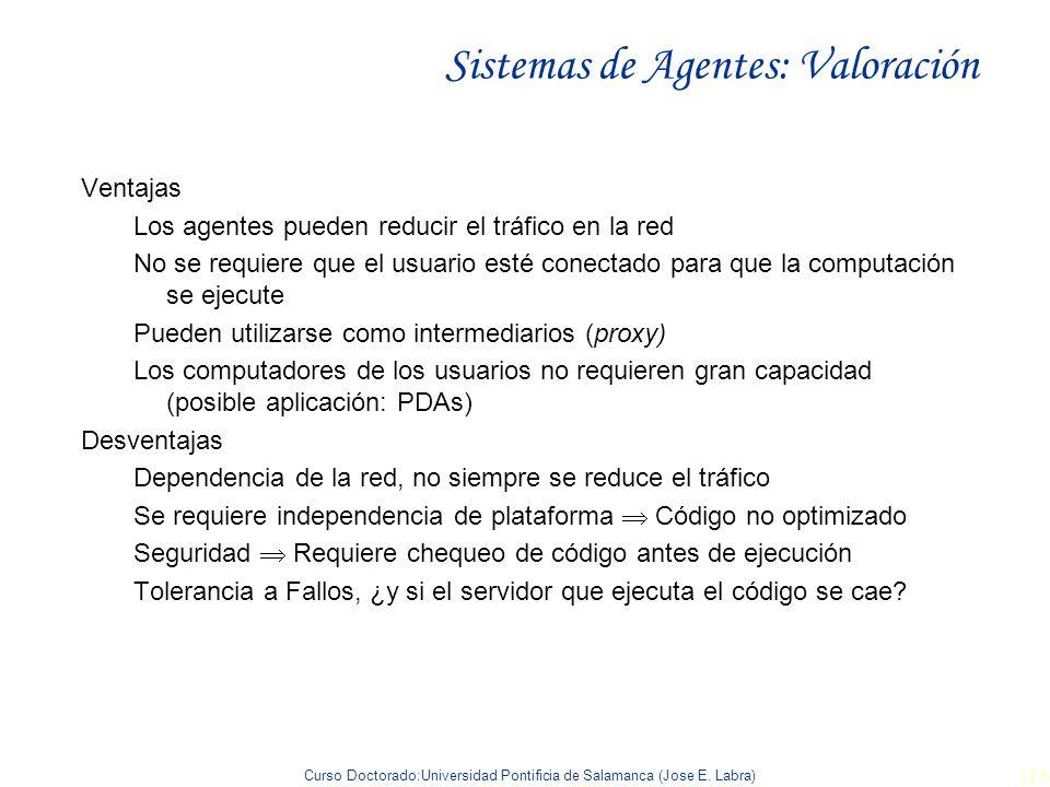 Curso Doctorado:Universidad Pontificia de Salamanca (Jose E. Labra) 116 Sistemas de Agentes: Valoración Ventajas Los agentes pueden reducir el tráfico