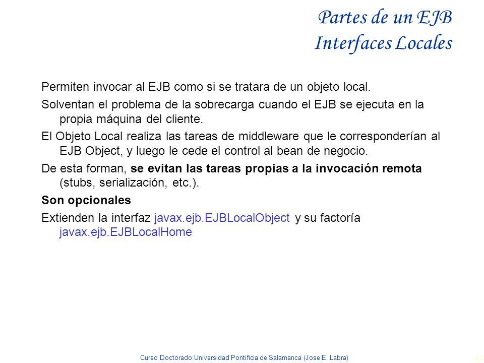 Curso Doctorado:Universidad Pontificia de Salamanca (Jose E. Labra) 44 Partes de un EJB Interfaces Locales Permiten invocar al EJB como si se tratara