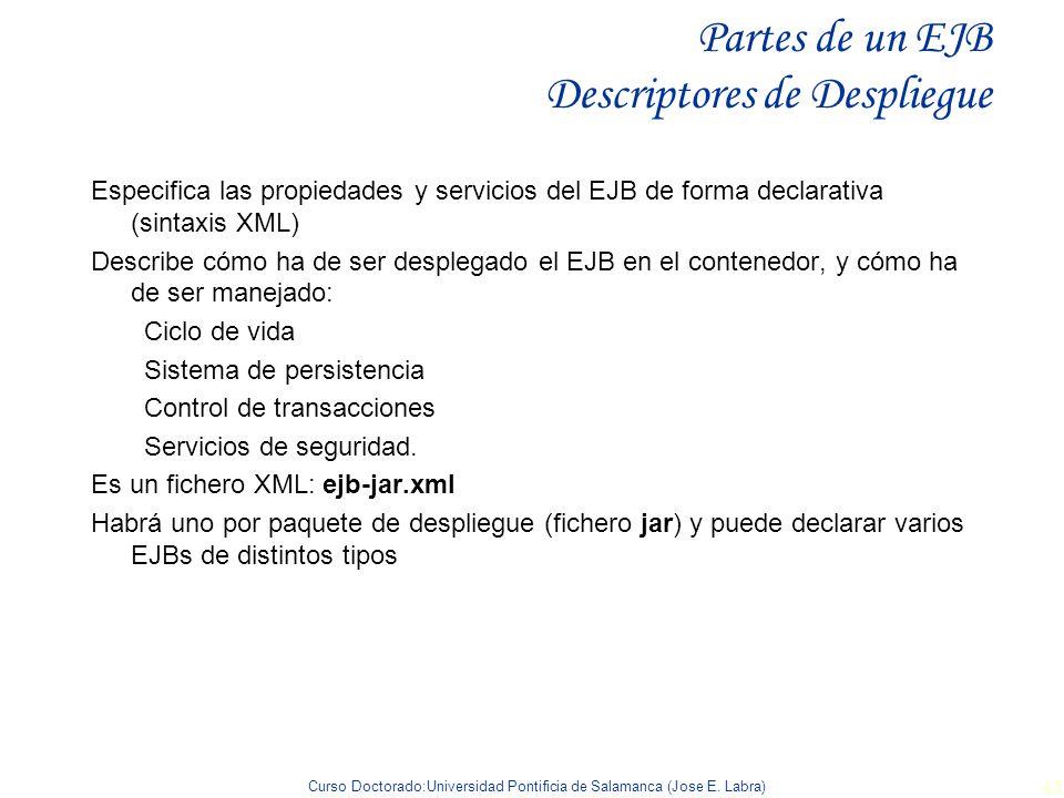 Curso Doctorado:Universidad Pontificia de Salamanca (Jose E. Labra) 45 Partes de un EJB Descriptores de Despliegue Especifica las propiedades y servic