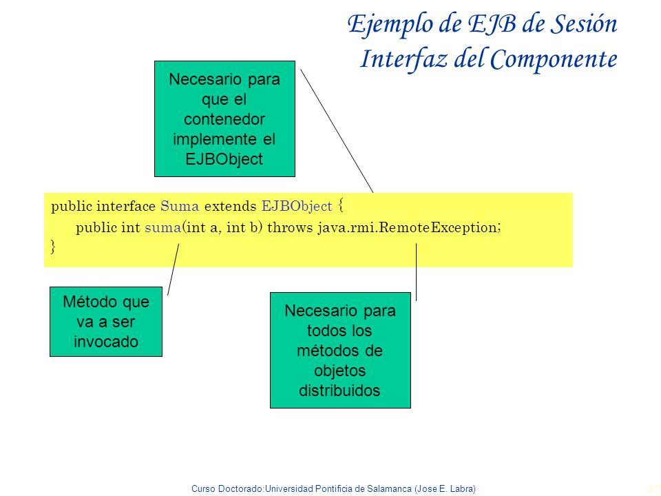 Curso Doctorado:Universidad Pontificia de Salamanca (Jose E. Labra) 47 Ejemplo de EJB de Sesión Interfaz del Componente public interface Suma extends