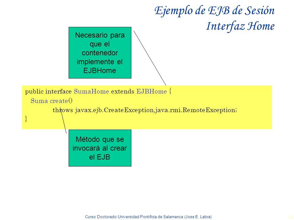 Curso Doctorado:Universidad Pontificia de Salamanca (Jose E. Labra) 48 Ejemplo de EJB de Sesión Interfaz Home public interface SumaHome extends EJBHom