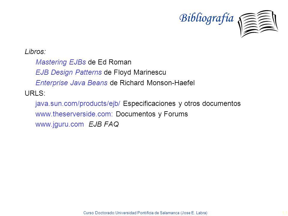 Curso Doctorado:Universidad Pontificia de Salamanca (Jose E. Labra) 55 Bibliografía Libros: Mastering EJBs de Ed Roman EJB Design Patterns de Floyd Ma