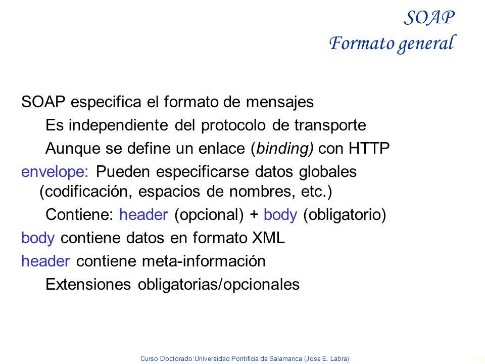 Curso Doctorado:Universidad Pontificia de Salamanca (Jose E. Labra) 68 SOAP especifica el formato de mensajes Es independiente del protocolo de transp