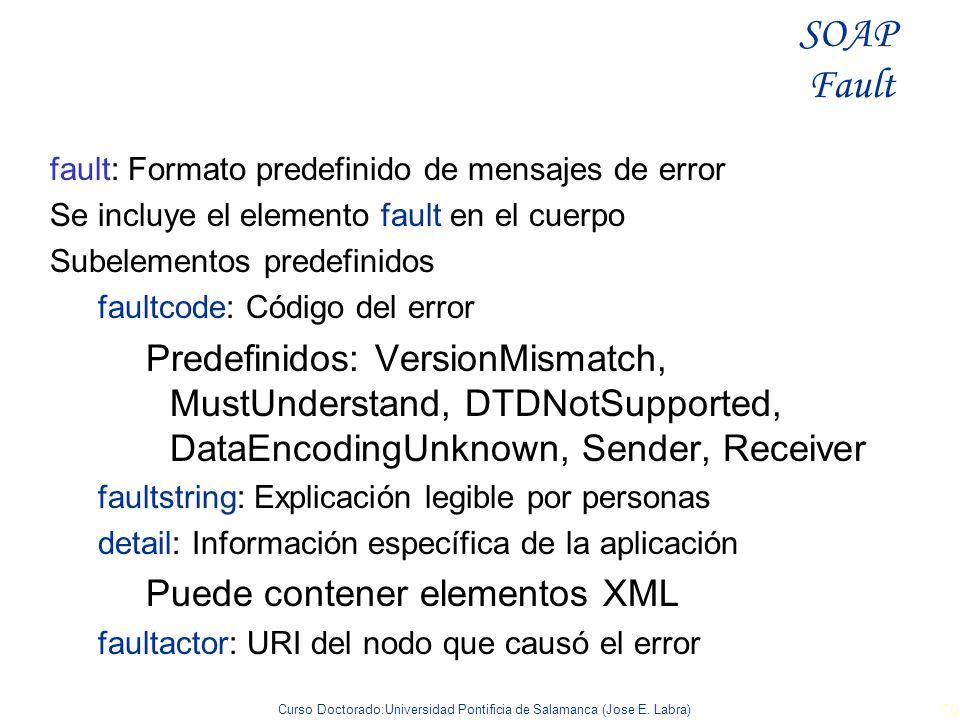 Curso Doctorado:Universidad Pontificia de Salamanca (Jose E. Labra) 70 fault: Formato predefinido de mensajes de error Se incluye el elemento fault en