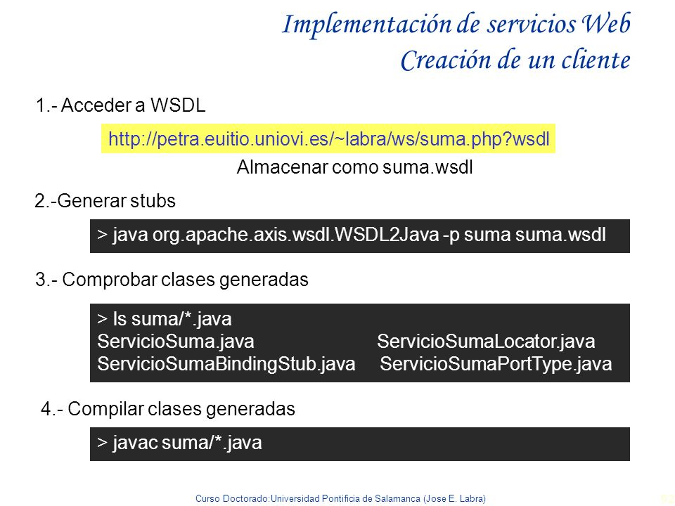 Curso Doctorado:Universidad Pontificia de Salamanca (Jose E. Labra) 92 Implementación de servicios Web Creación de un cliente http://petra.euitio.unio