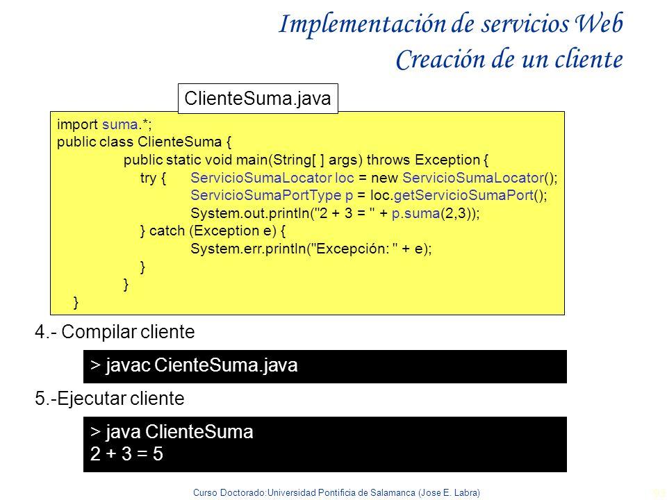 Curso Doctorado:Universidad Pontificia de Salamanca (Jose E. Labra) 93 Implementación de servicios Web Creación de un cliente import suma.*; public cl