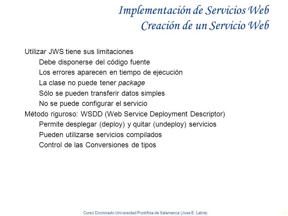 Curso Doctorado:Universidad Pontificia de Salamanca (Jose E. Labra) 96 Implementación de Servicios Web Creación de un Servicio Web Utilizar JWS tiene