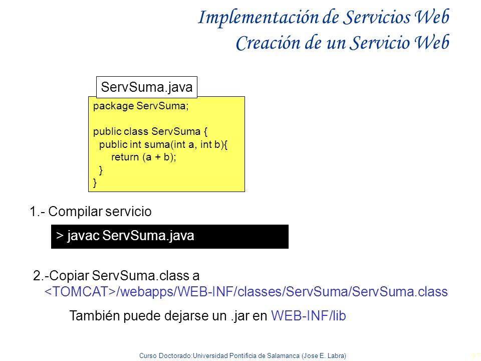 Curso Doctorado:Universidad Pontificia de Salamanca (Jose E. Labra) 97 Implementación de Servicios Web Creación de un Servicio Web 1.- Compilar servic