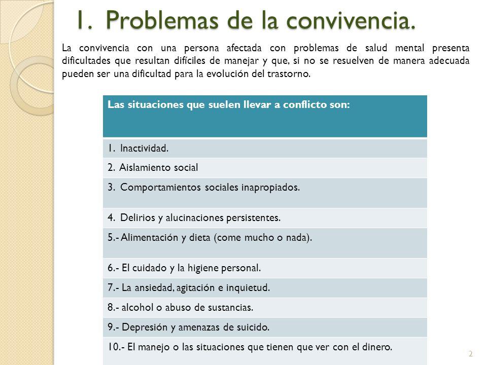 2 1. Problemas de la convivencia. La convivencia con una persona afectada con problemas de salud mental presenta dificultades que resultan difíciles d