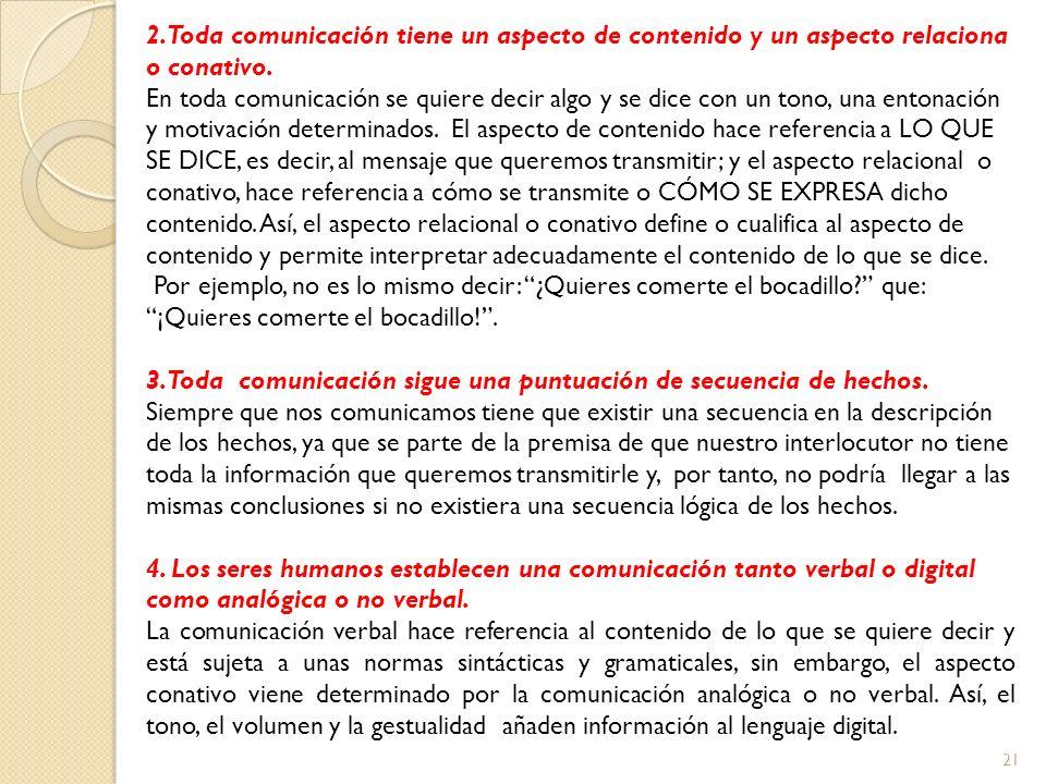 21 2. Toda comunicación tiene un aspecto de contenido y un aspecto relaciona o conativo. En toda comunicación se quiere decir algo y se dice con un to