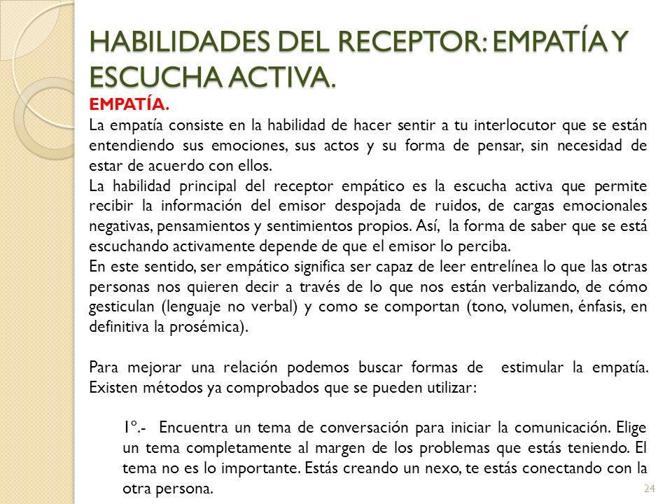 24 HABILIDADES DEL RECEPTOR: EMPATÍA Y ESCUCHA ACTIVA. EMPATÍA. La empatía consiste en la habilidad de hacer sentir a tu interlocutor que se están ent