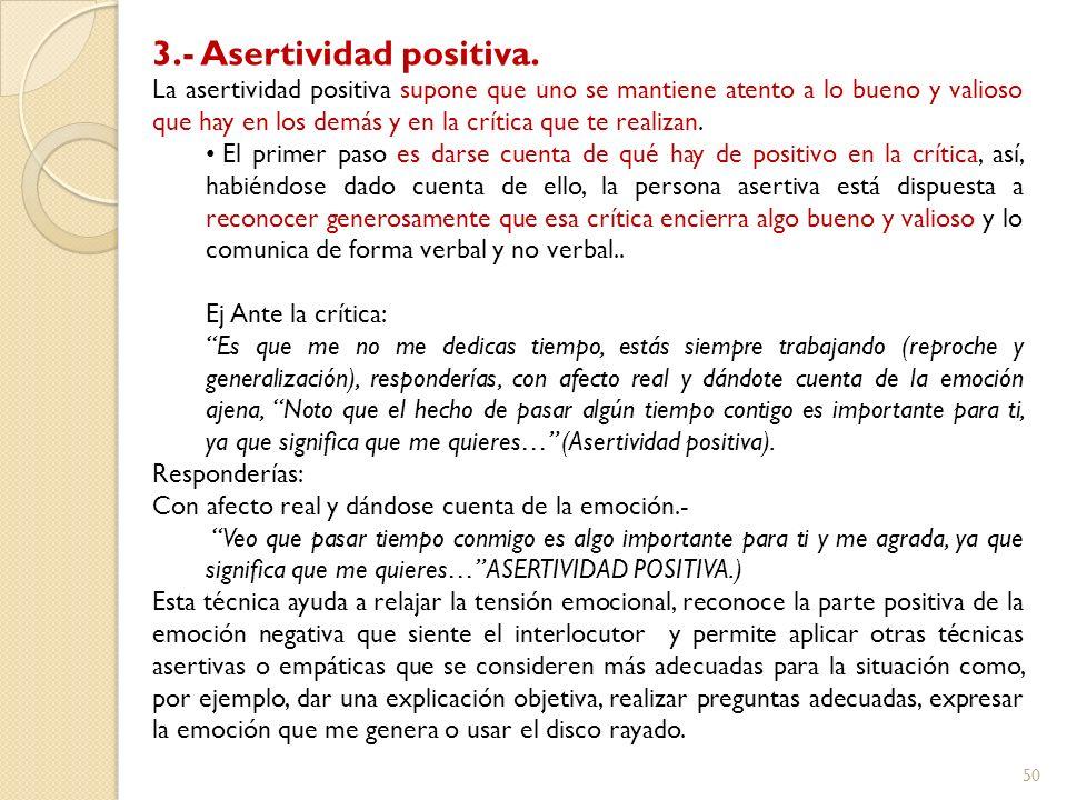50 3.- Asertividad positiva. La asertividad positiva supone que uno se mantiene atento a lo bueno y valioso que hay en los demás y en la crítica que t
