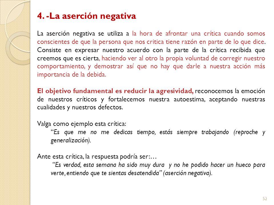 52 4. -La aserción negativa La aserción negativa se utiliza a la hora de afrontar una crítica cuando somos conscientes de que la persona que nos criti