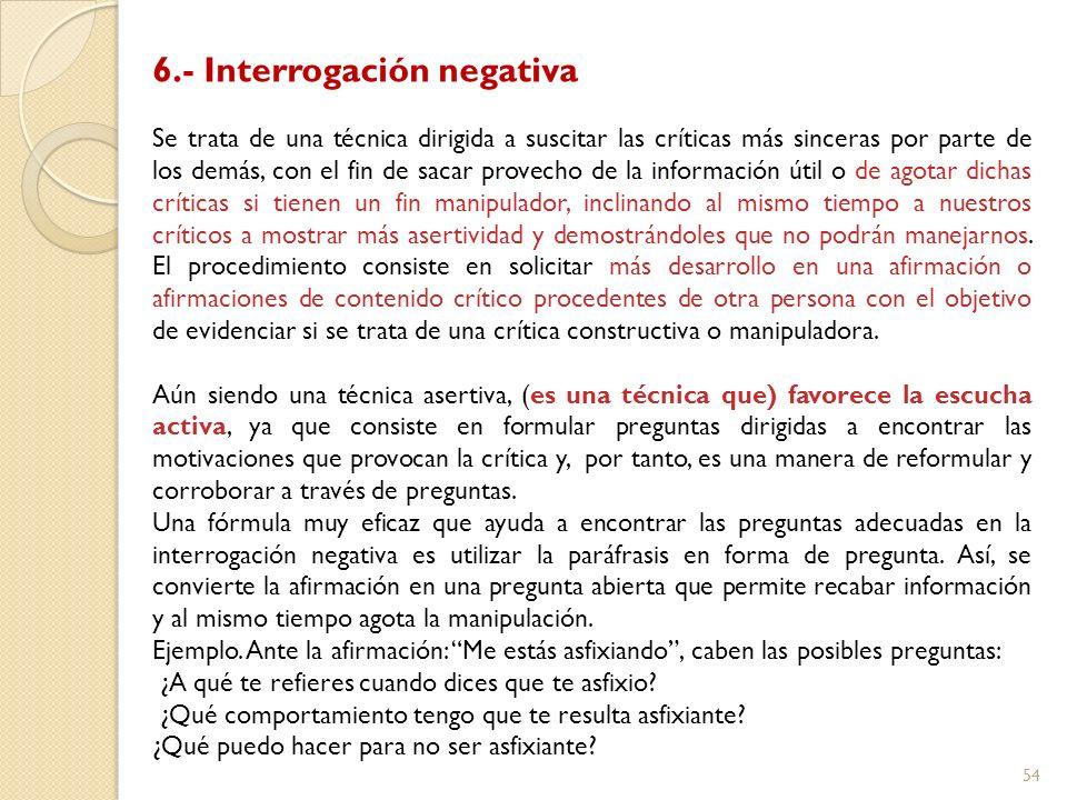 54 6.- Interrogación negativa Se trata de una técnica dirigida a suscitar las críticas más sinceras por parte de los demás, con el fin de sacar provec