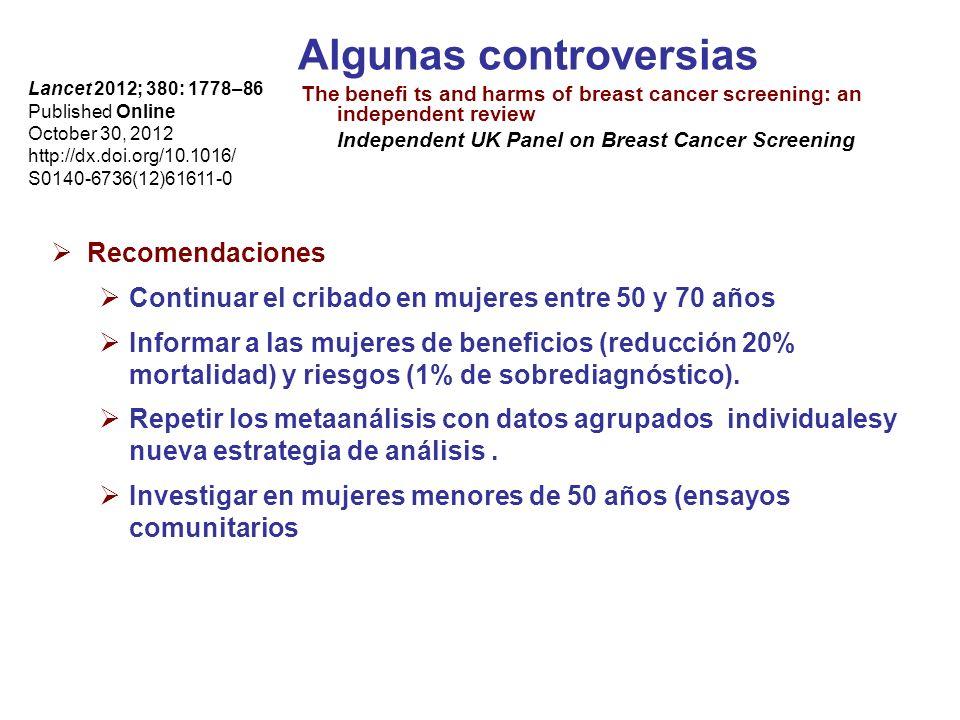 Algunas controversias The benefi ts and harms of breast cancer screening: an independent review Independent UK Panel on Breast Cancer Screening Lancet 2012; 380: 1778–86 Published Online October 30, 2012 http://dx.doi.org/10.1016/ S0140-6736(12)61611-0 Recomendaciones Continuar el cribado en mujeres entre 50 y 70 años Informar a las mujeres de beneficios (reducción 20% mortalidad) y riesgos (1% de sobrediagnóstico).