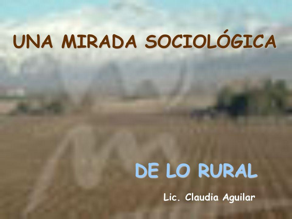 UNA MIRADA SOCIOLÓGICA DE LO RURAL Lic. Claudia Aguilar