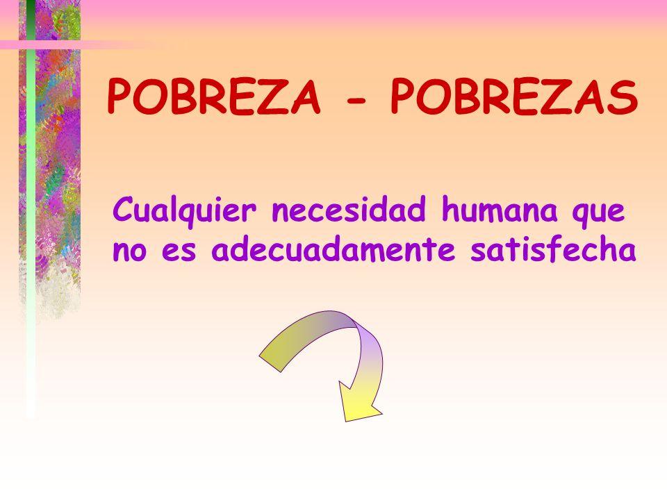 POBREZA - POBREZAS Cualquier necesidad humana que no es adecuadamente satisfecha