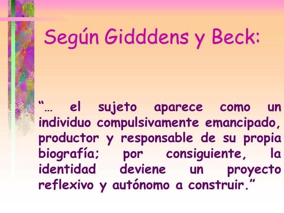 Según Gidddens y Beck: … el sujeto aparece como un individuo compulsivamente emancipado, productor y responsable de su propia biografía; por consiguie