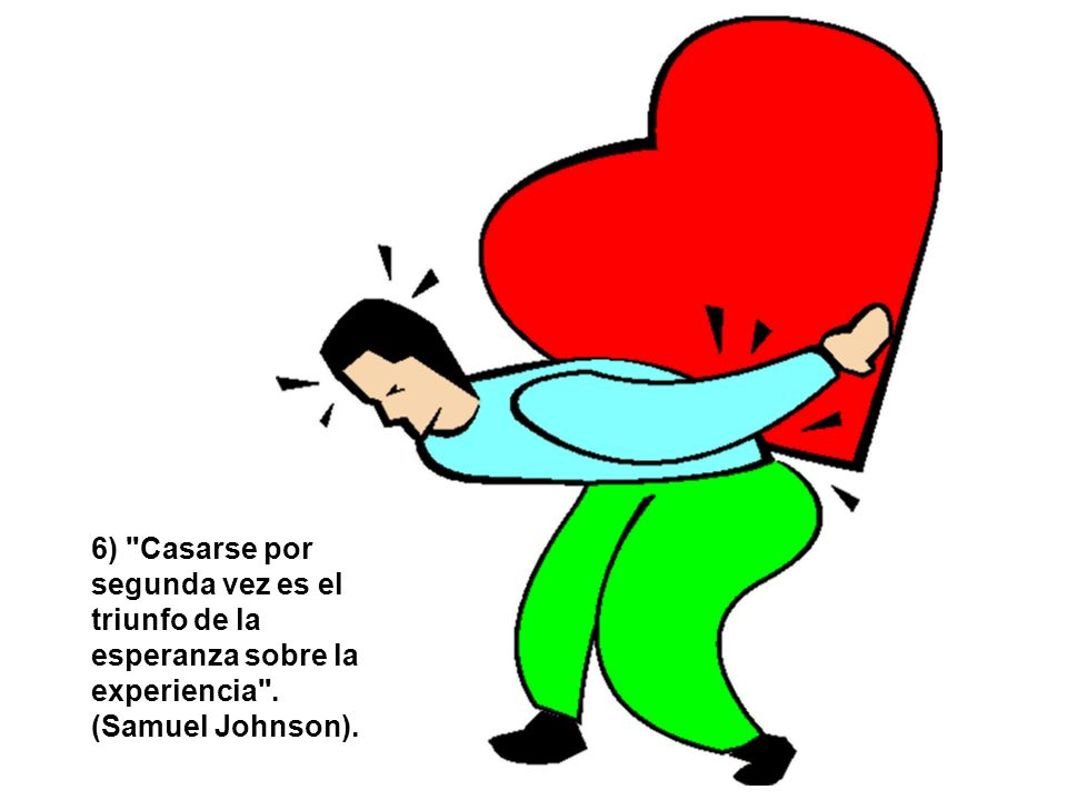 6) Casarse por segunda vez es el triunfo de la esperanza sobre la experiencia . (Samuel Johnson).