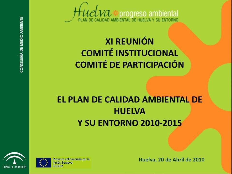 Huelva, 20 de Abril de 2010 XI REUNIÓN COMITÉ INSTITUCIONAL COMITÉ DE PARTICIPACIÓN EL PLAN DE CALIDAD AMBIENTAL DE HUELVA Y SU ENTORNO 2010-2015