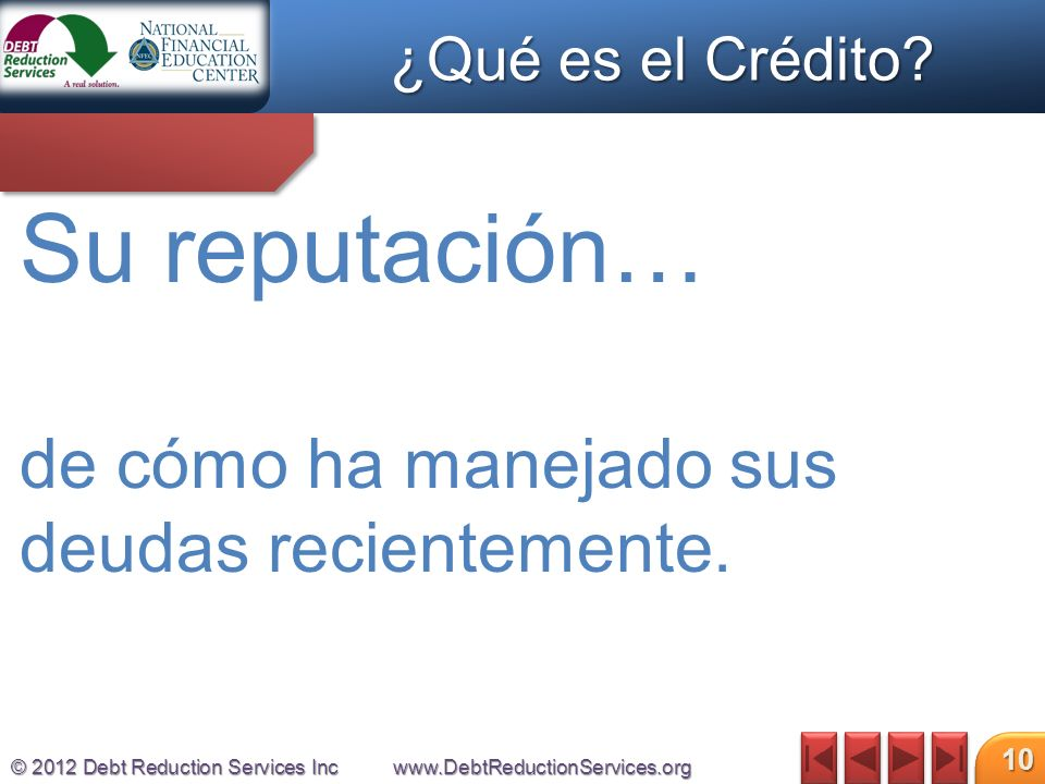 © 2012 Debt Reduction Services Incwww.DebtReductionServices.org 10 Su reputación… de cómo ha manejado sus deudas recientemente.