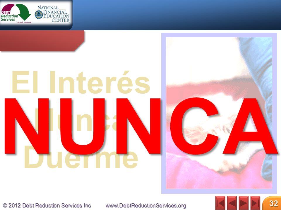 © 2012 Debt Reduction Services Incwww.DebtReductionServices.org 32 El Interés Nunca Duerme NUNCA
