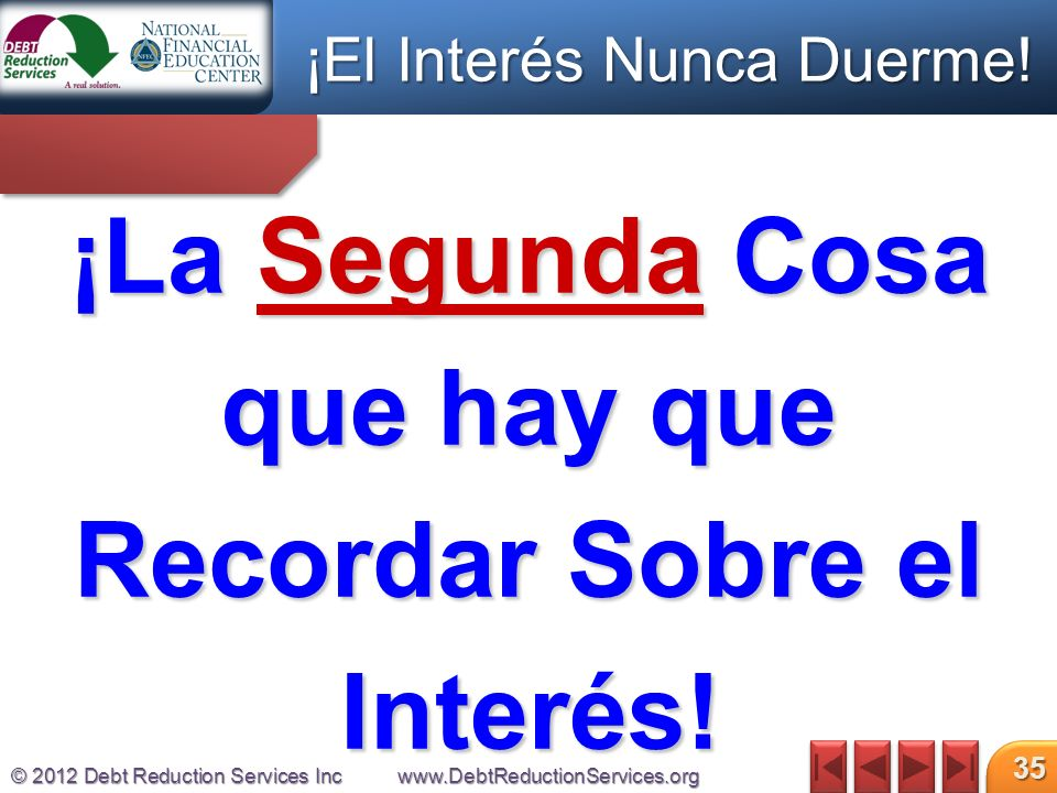 © 2012 Debt Reduction Services Incwww.DebtReductionServices.org 35 ¡La Segunda Cosa que hay que Recordar Sobre el Interés.