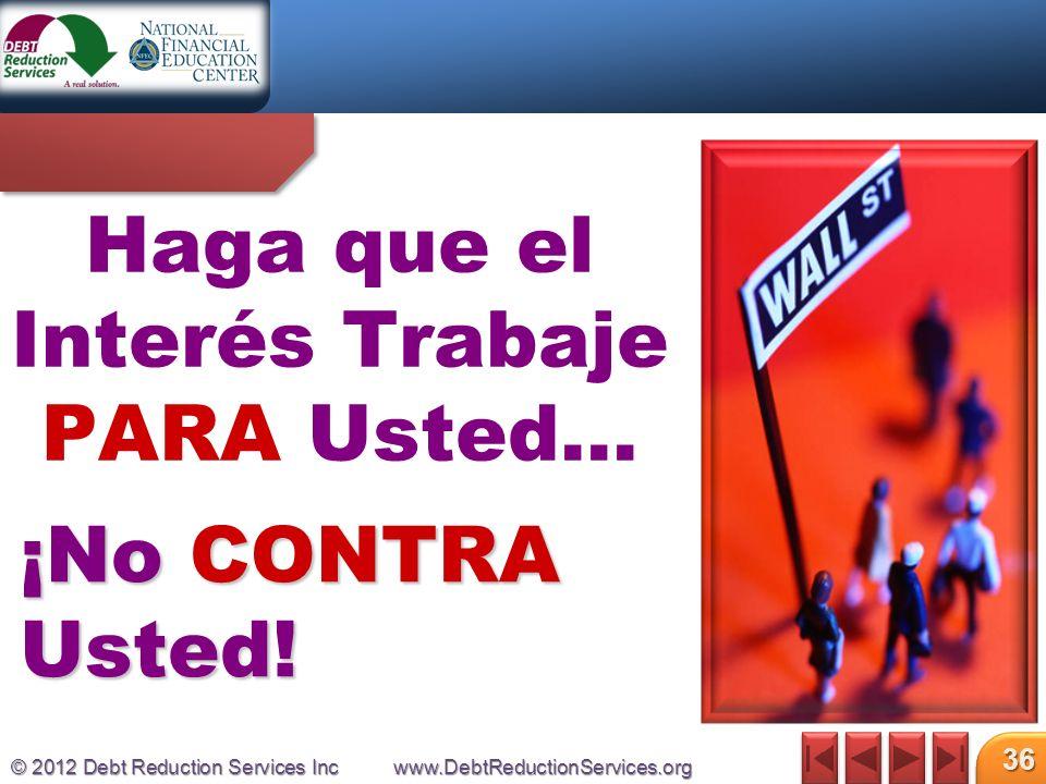 © 2012 Debt Reduction Services Incwww.DebtReductionServices.org 36 Haga que el Interés Trabaje PARA Usted… ¡No CONTRA Usted!