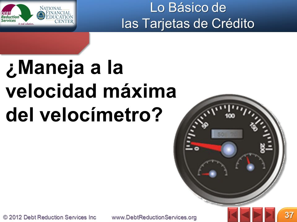 © 2012 Debt Reduction Services Incwww.DebtReductionServices.org 37 ¿Maneja a la velocidad máxima del velocímetro.