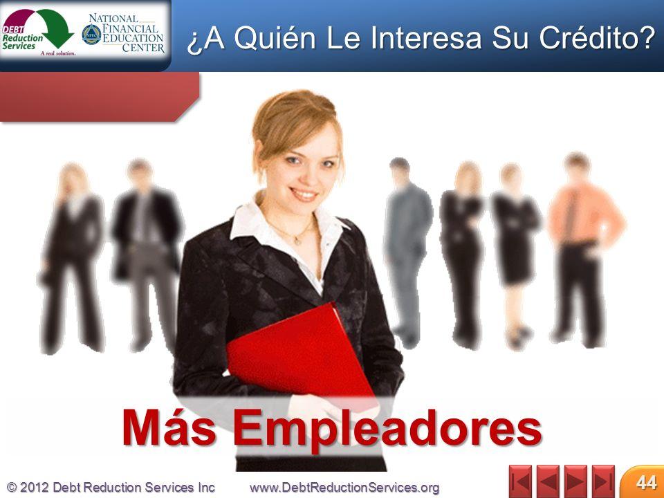 © 2012 Debt Reduction Services Incwww.DebtReductionServices.org 44 Más Empleadores ¿A Quién Le Interesa Su Crédito