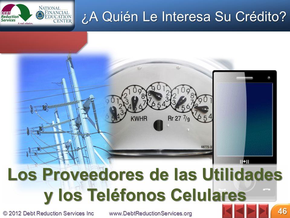 © 2012 Debt Reduction Services Incwww.DebtReductionServices.org 46 Los Proveedores de las Utilidades y los Teléfonos Celulares ¿A Quién Le Interesa Su Crédito?