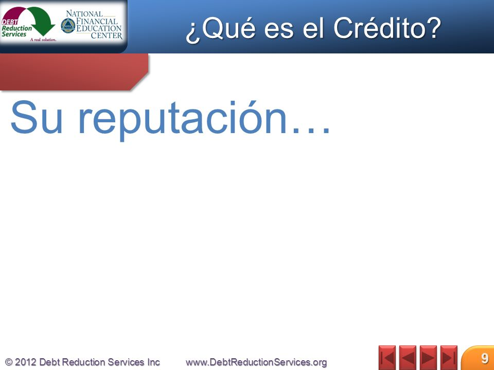 © 2012 Debt Reduction Services Incwww.DebtReductionServices.org 9 Su reputación… ¿Qué es el Crédito