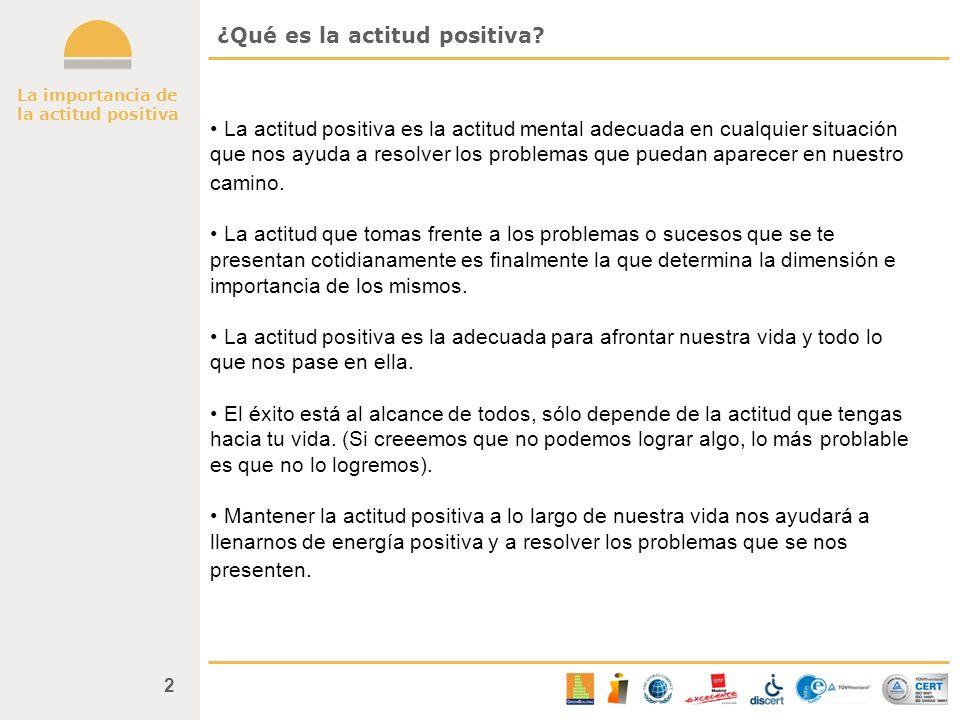 2 ¿Qué es la actitud positiva? La actitud positiva es la actitud mental adecuada en cualquier situación que nos ayuda a resolver los problemas que pue