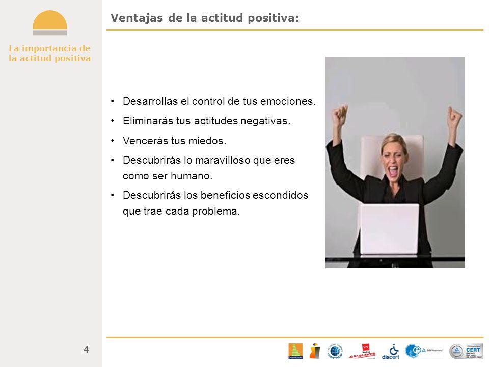 La importancia de la actitud positiva 4 Ventajas de la actitud positiva: Desarrollas el control de tus emociones. Eliminarás tus actitudes negativas.
