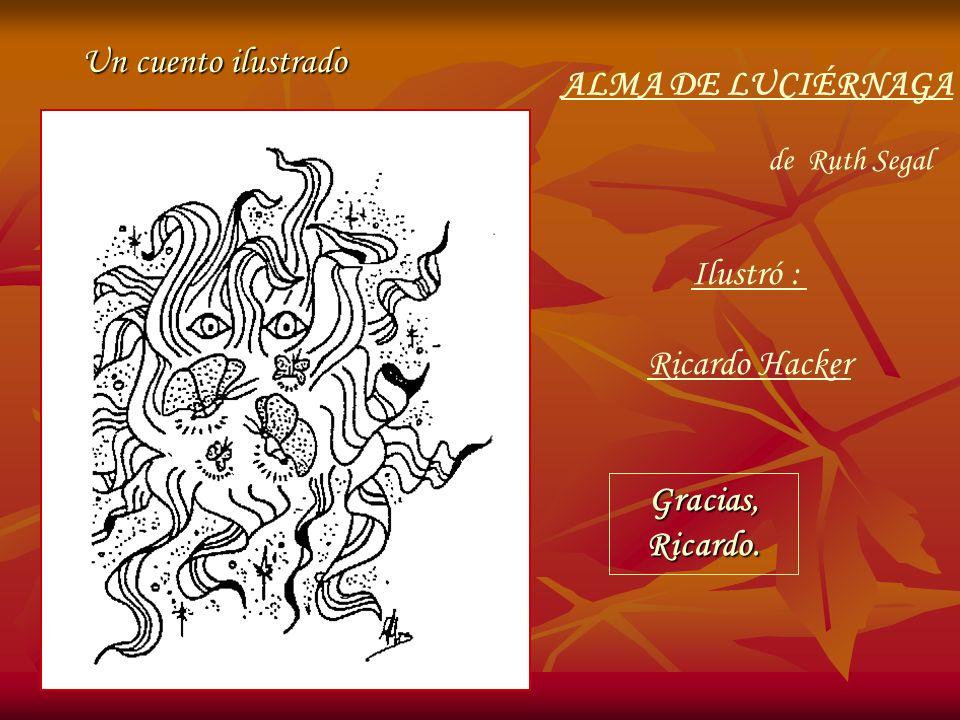 ALMA DE LUCIÉRNAGA Un cuento ilustrado de Ruth Segal Ilustró : Ricardo Hacker Gracias,Ricardo.
