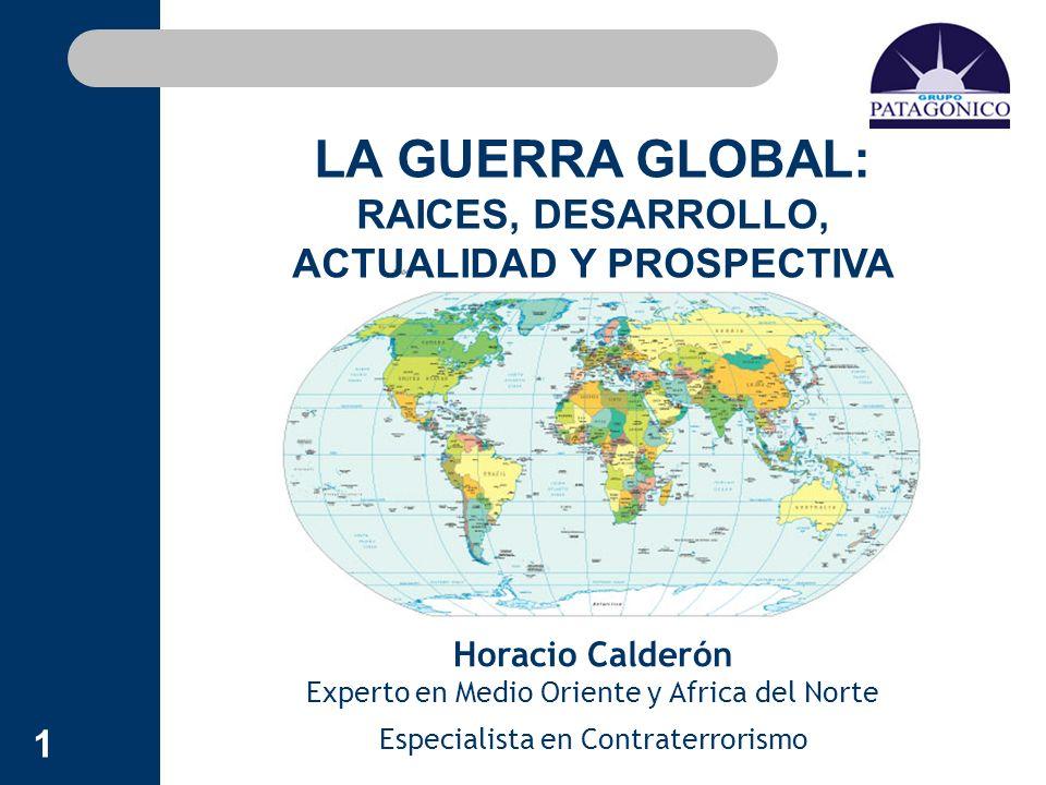 1 Horacio Calderón Experto en Medio Oriente y Africa del Norte Especialista en Contraterrorismo LA GUERRA GLOBAL: RAICES, DESARROLLO, ACTUALIDAD Y PRO