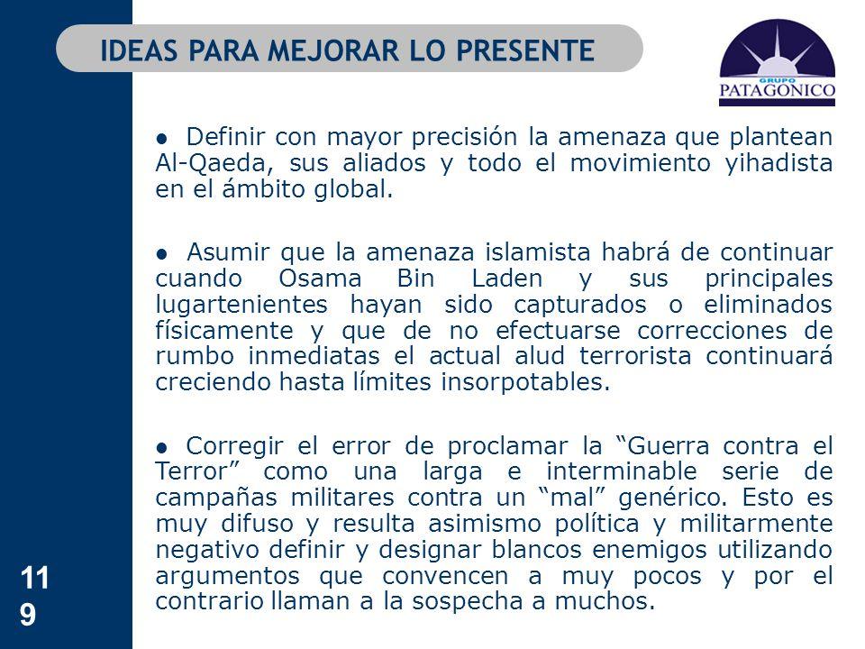 119 IDEAS PARA MEJORAR LO PRESENTE Definir con mayor precisión la amenaza que plantean Al-Qaeda, sus aliados y todo el movimiento yihadista en el ámbi